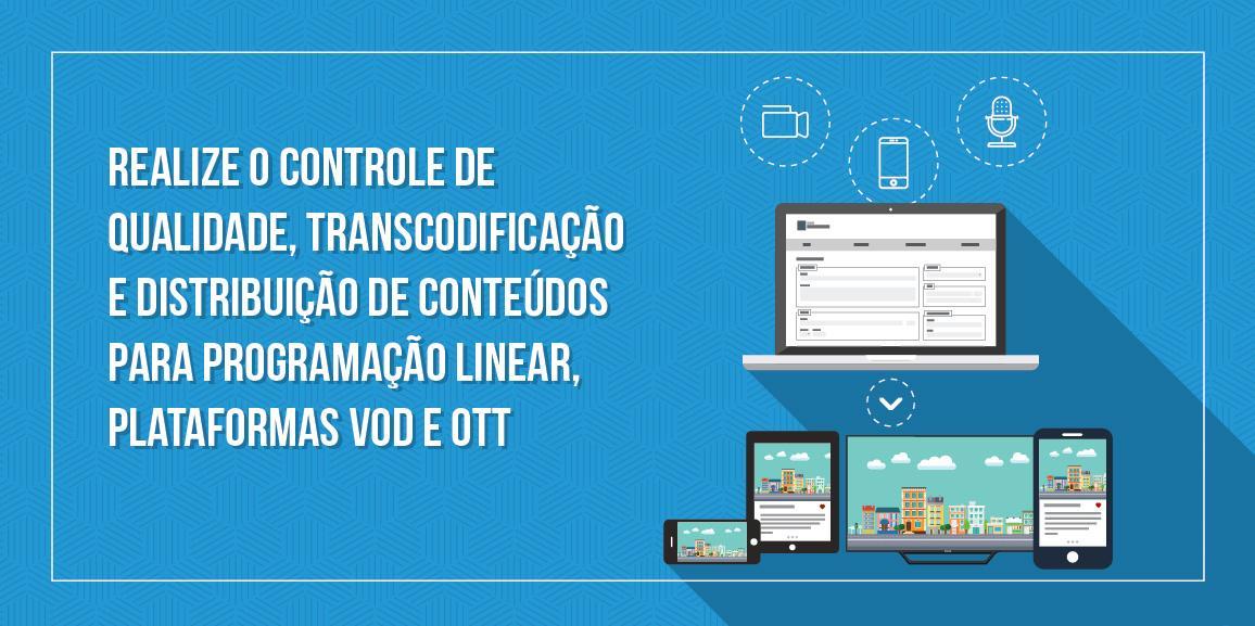Controle de qualidade transcodificação e distribuição de conteúdos para programação linear, plataformas VOD e OTT