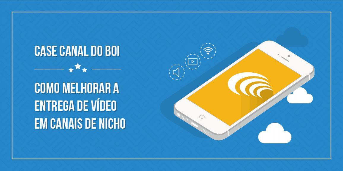 Case Canal do Boi: Como melhorar a entrega de vídeo em canais de nicho