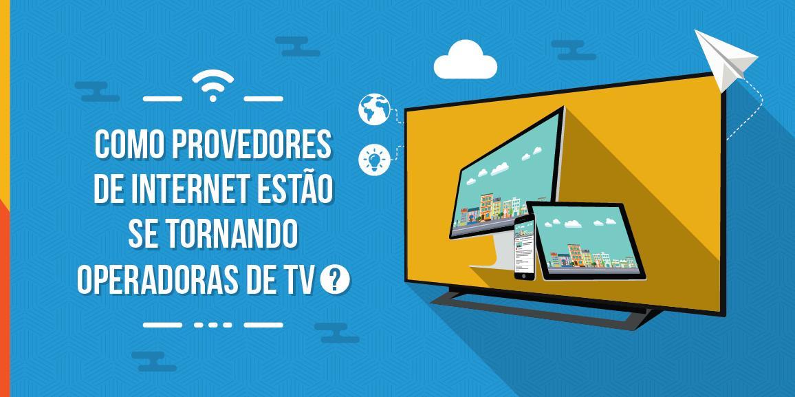 Como provedores de internet estão se tornando operadoras de TV?