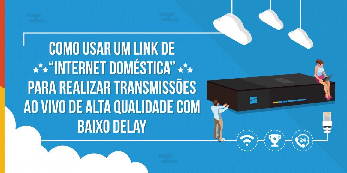 """Como usar a """"internet doméstica"""" para realizar transmissões ao vivo de alta qualidade com baixo delay"""