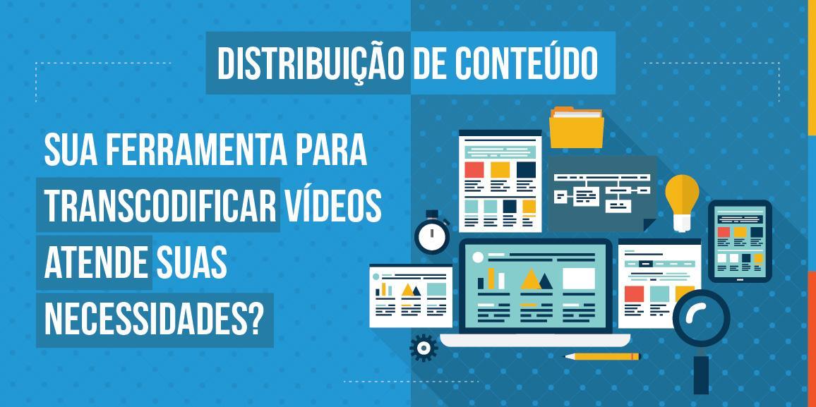 Distribuição de conteúdo: sua ferramenta para transcodificar vídeos atende suas necessidades?