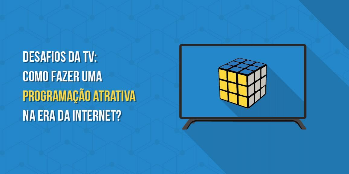 Desafios da TV: Como fazer uma programação atrativa na era da internet?