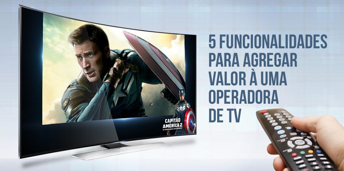 5 funcionalidades para agregar valor à uma operadora de TV