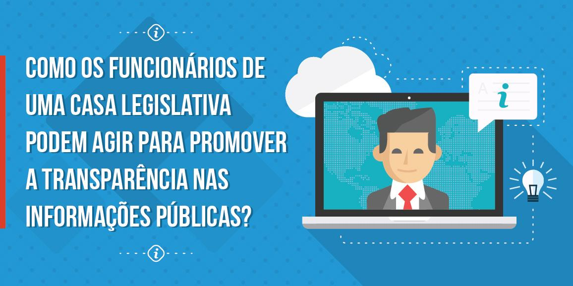 Como os funcionários de uma casa legislativa podem agir para promover a transparência nas informações públicas?