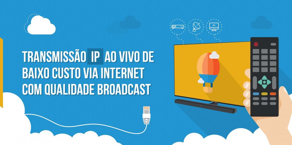 Transmissão IP ao vivo com qualidade broadcast: solução via internet com baixo custo