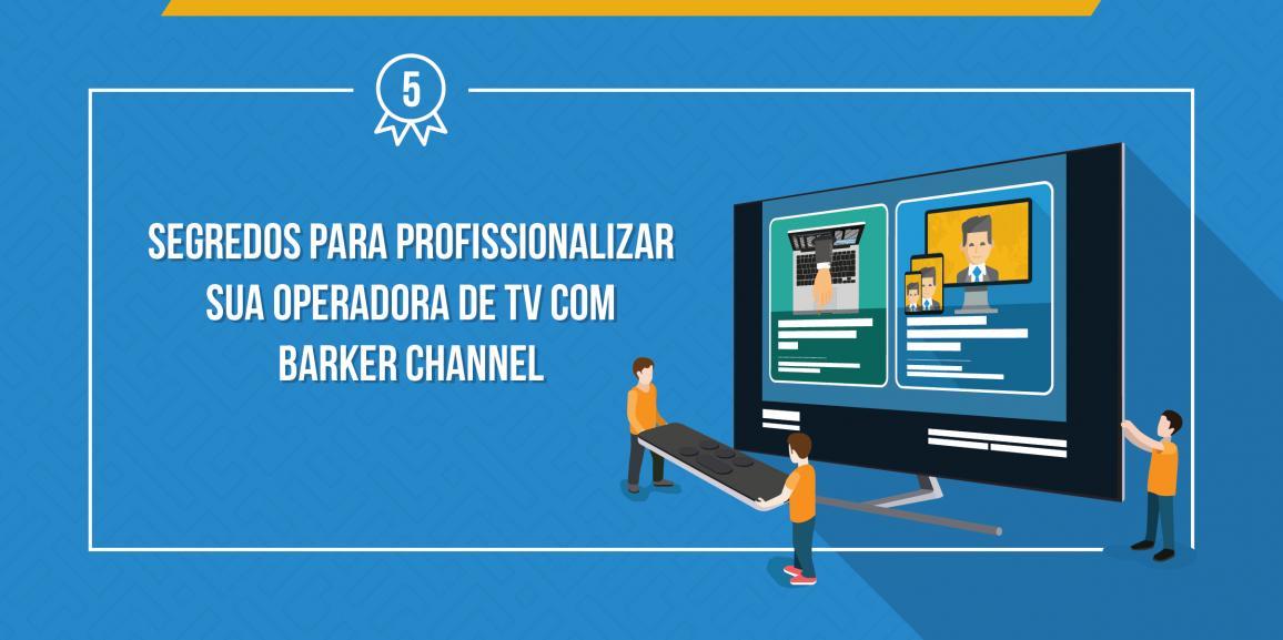5 segredos para profissionalizar sua Operadora de TV com barker channel