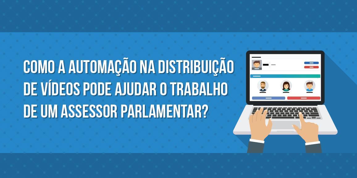 Como a automação na distribuição de vídeos pode ajudar o trabalho de um assessor parlamentar?