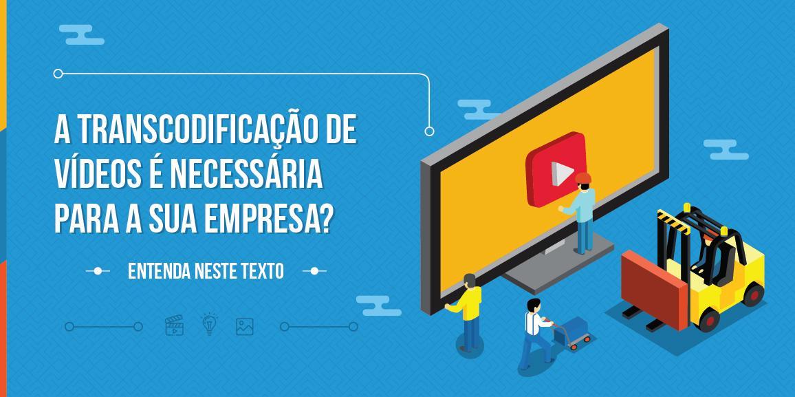A transcodificação de vídeos é necessária para a sua empresa? Entenda neste texto