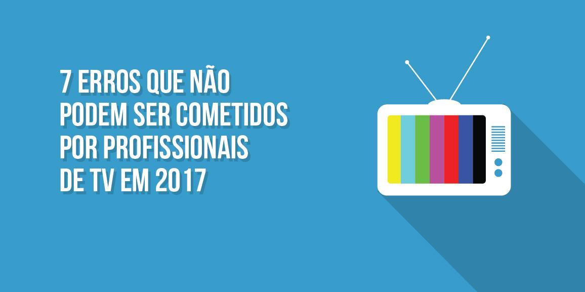7 erros que não podem ser cometidos por profissionais de TV em 2017
