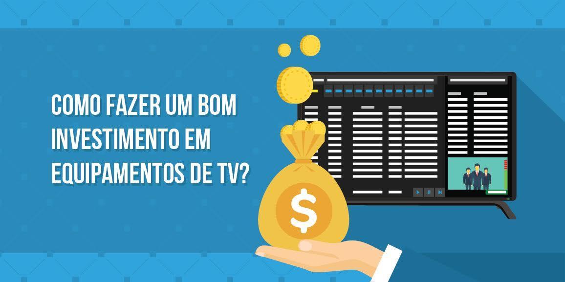 Como fazer um bom investimento em equipamentos de TV?