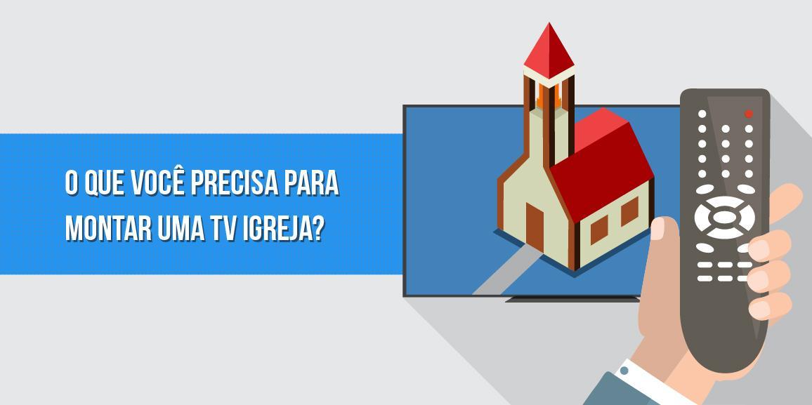 O que você precisa para montar uma TV igreja?
