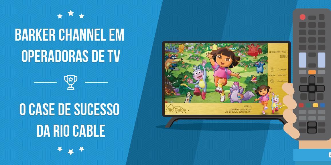 Barker Channel em operadoras de TV: o case de sucesso da Rio Cable
