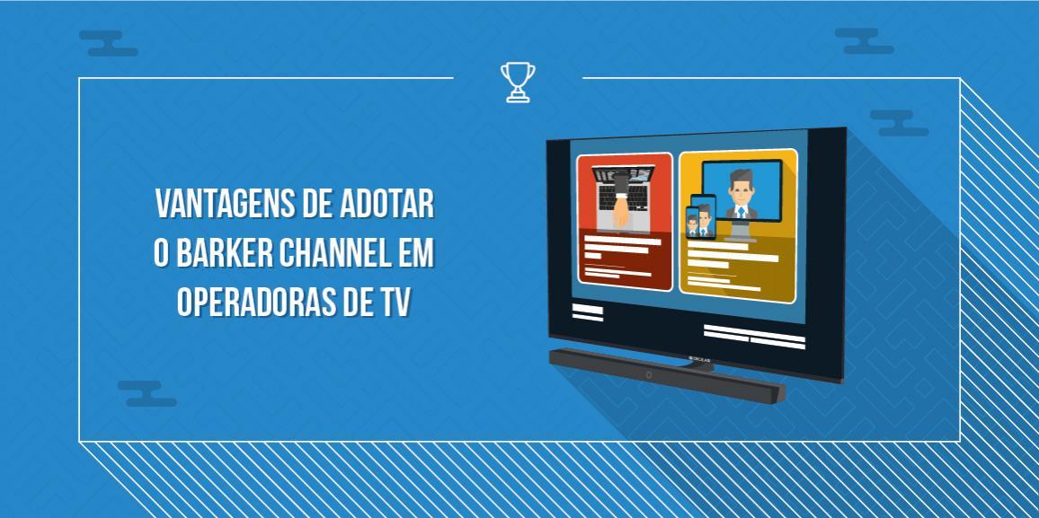 Vantagens de adotar o Barker Channel em Operadoras de TV
