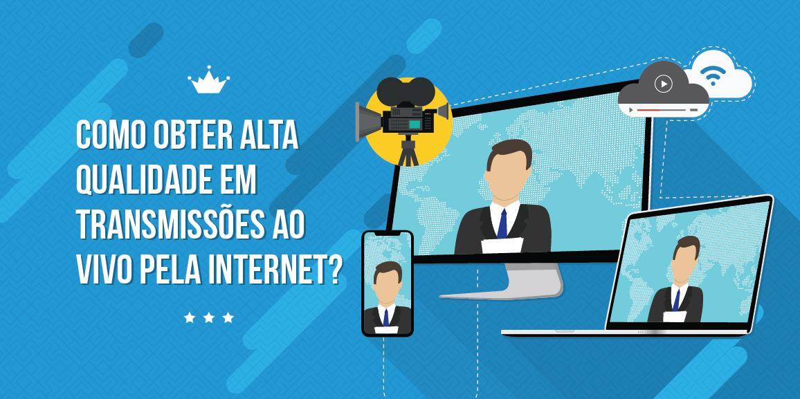 Como obter alta qualidade em transmissões ao vivo pela internet?