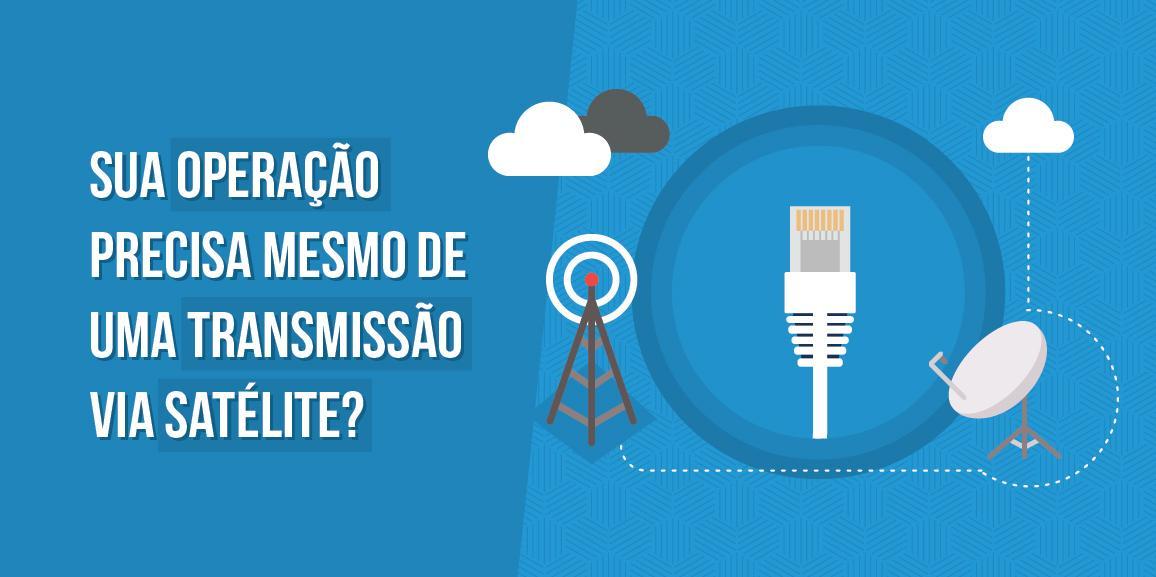 Sua operação precisa mesmo de de uma transmissão via satélite?
