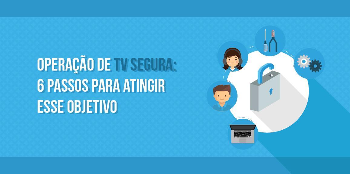 Operação de TV segura: 6 passos para atingir esse objetivo