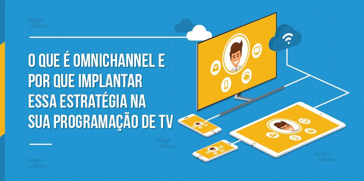 O que é omnichannel e por que implantar essa estratégia na sua programação de TV