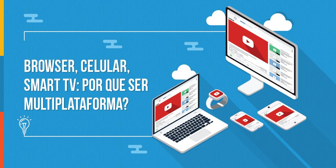 Browser, celular, Smart TV: por que ser multiplataforma?