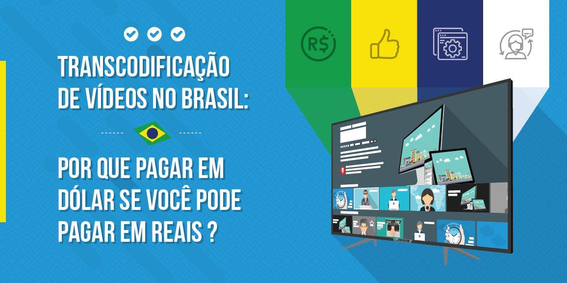 Transcodificação de vídeos no Brasil: por que pagar em dólar se você pode pagar em reais?