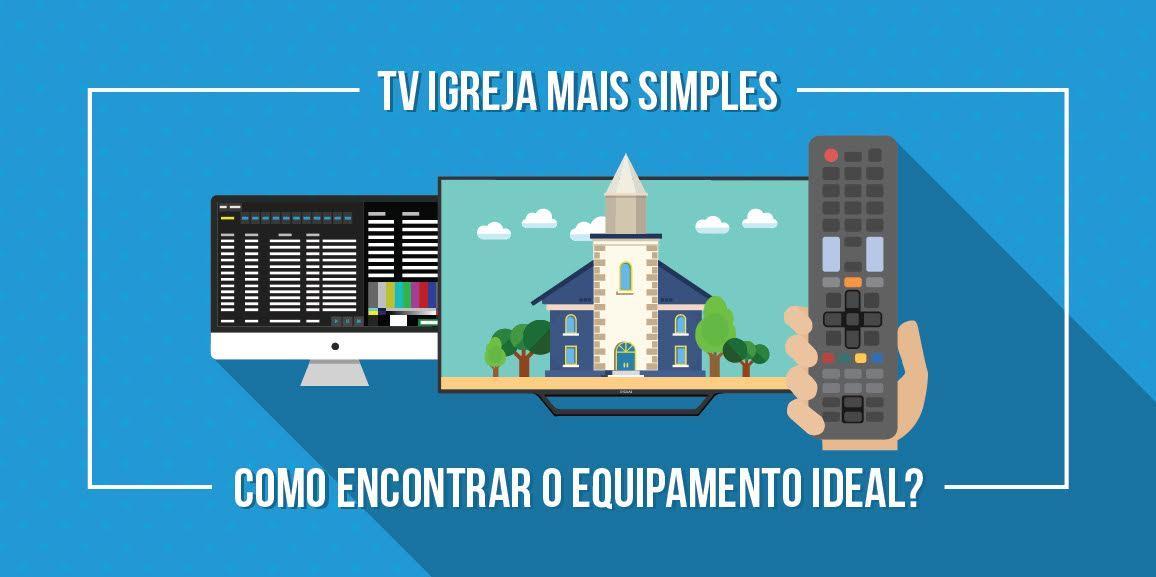 TV igreja mais simples: como encontrar o equipamento ideal?