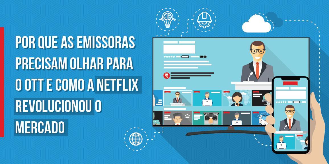 Por que as emissoras precisam olhar para o OTT e como a Netflix revolucionou o mercado