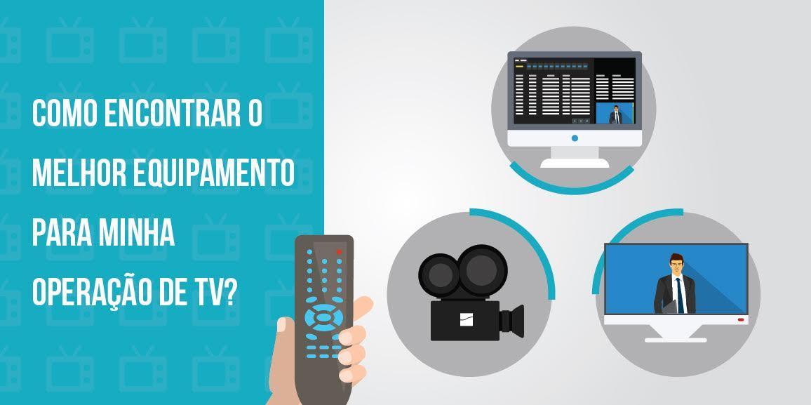Como encontrar o melhor equipamento para minha operação de TV?
