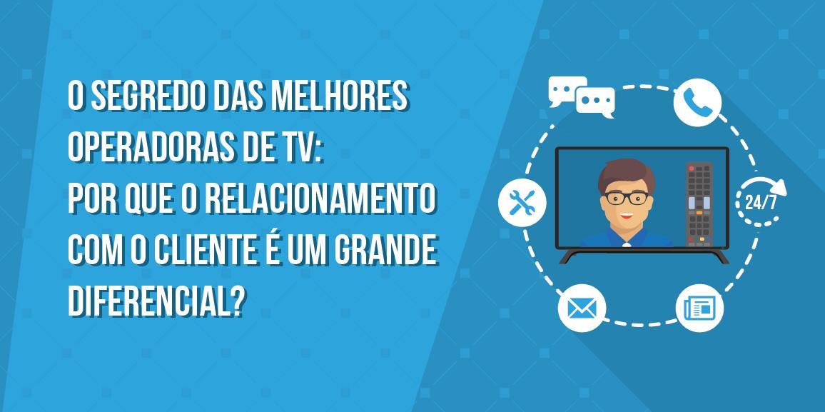 O segredo das melhores operadoras de TV: Por que o relacionamento com o cliente é um grande diferencial?