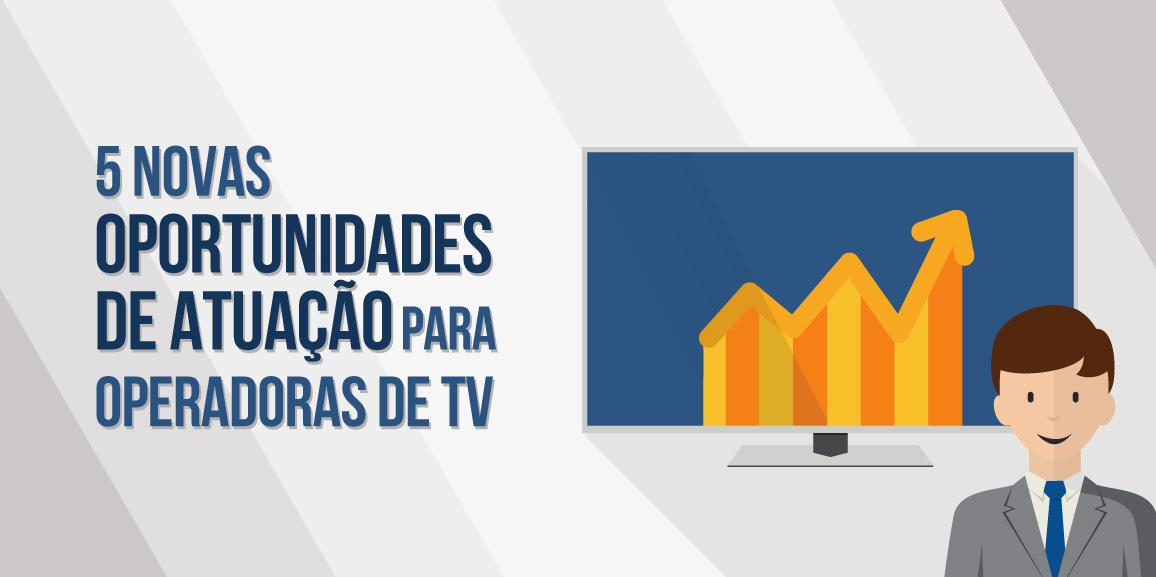 5 novas oportunidades de atuação para operadoras de TV